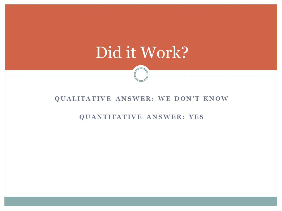 QUALITATIVE ANSWER: WE DON'T KNOW QUANTITATIVE ANSWER: YES Did it Work?