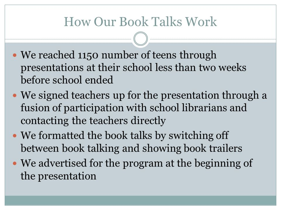 How Our Book Talks Work We reached 1150 number of teens through presentations at their school less than two weeks before school ended We signed teachers up for the presentation through a fusion of participation with school librarians and contacting the teachers directly We formatted the book talks by switching off between book talking and showing book trailers We advertised for the program at the beginning of the presentation