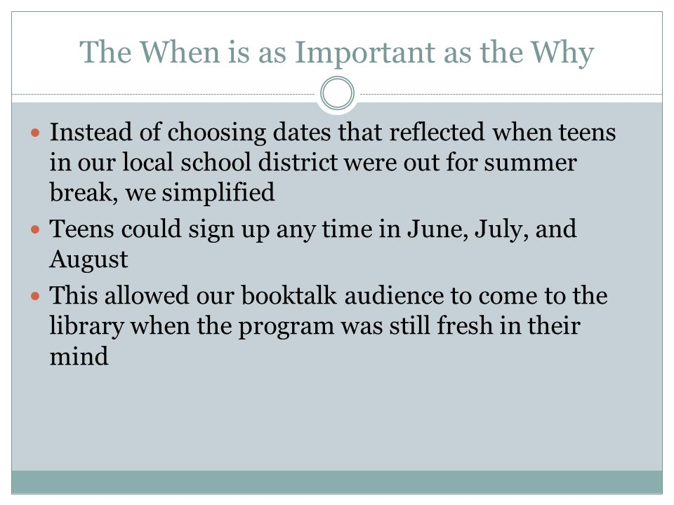 The When is as Important as the Why Instead of choosing dates that reflected when teens in our local school district were out for summer break, we simplified Teens could sign up any time in June, July, and August This allowed our booktalk audience to come to the library when the program was still fresh in their mind