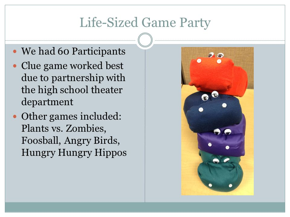 Life-Sized Game Party We had 60 Participants Clue game worked best due to partnership with the high school theater department Other games included: Plants vs.
