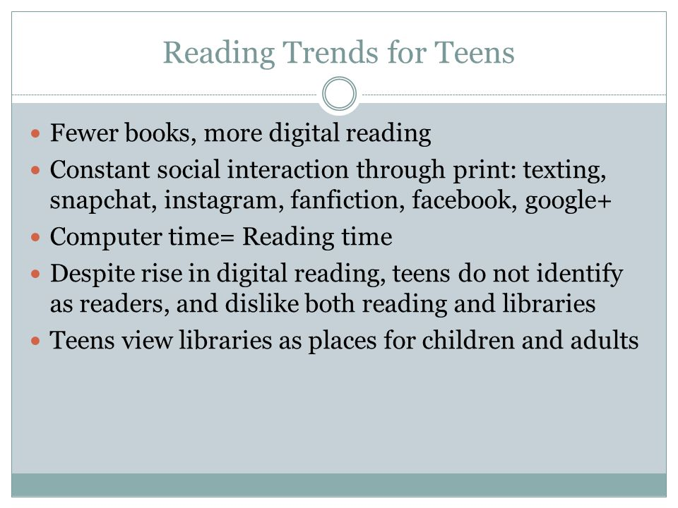 Reading Trends for Teens Fewer books, more digital reading Constant social interaction through print: texting, snapchat, instagram, fanfiction, facebo