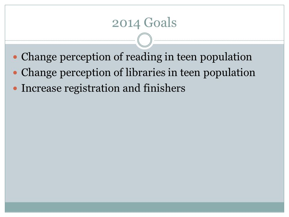 2014 Goals Change perception of reading in teen population Change perception of libraries in teen population Increase registration and finishers