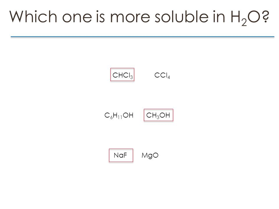 Which one is more soluble in H 2 O CHCl 3 CCl 4 C 6 H 11 OHCH 3 OH NaFMgO