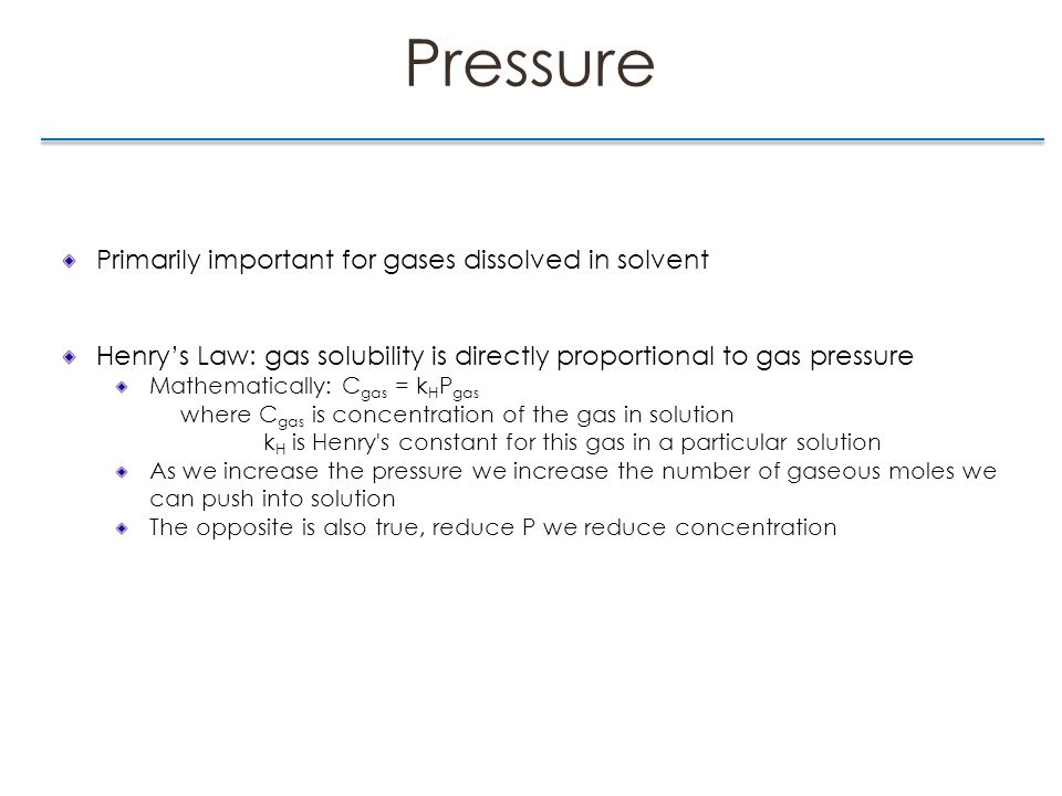 Pressure Primarily important for gases dissolved in solvent Henry's Law: gas solubility is directly proportional to gas pressure Mathematically: C gas = k H P gas where C gas is concentration of the gas in solution k H is Henry s constant for this gas in a particular solution As we increase the pressure we increase the number of gaseous moles we can push into solution The opposite is also true, reduce P we reduce concentration
