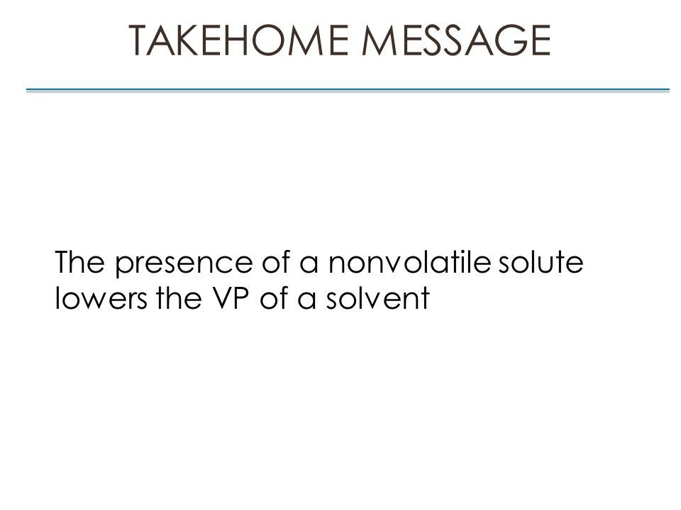 TAKEHOME MESSAGE The presence of a nonvolatile solute lowers the VP of a solvent