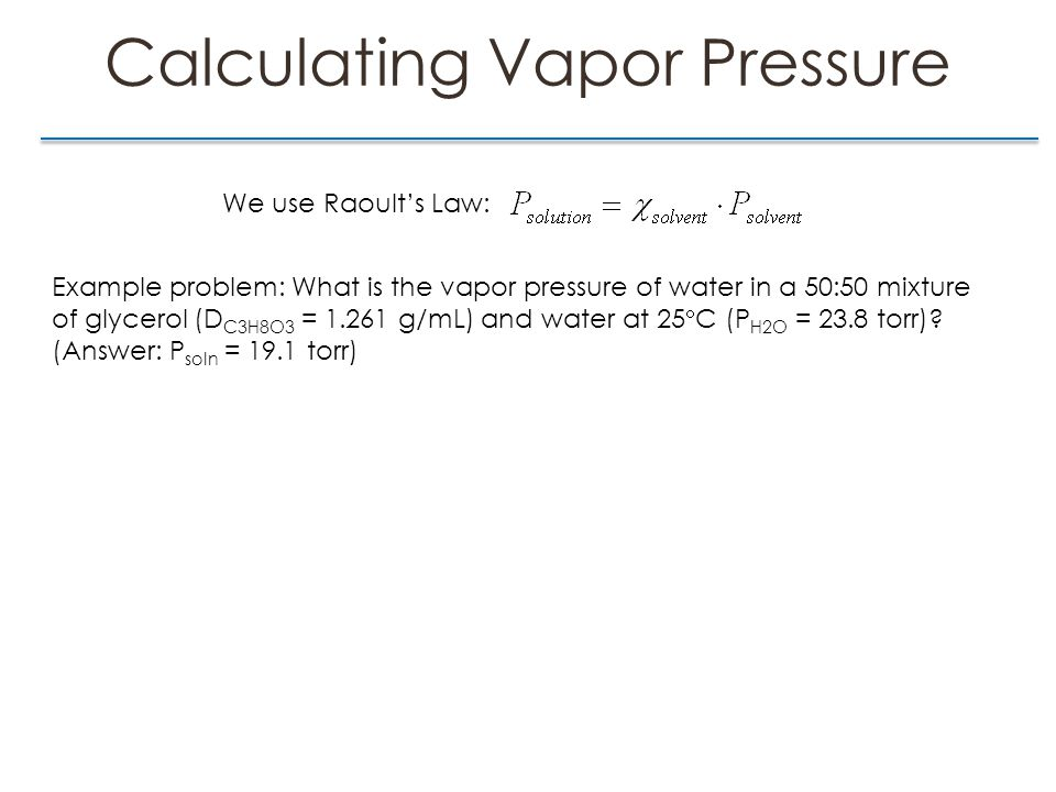 Calculating Vapor Pressure We use Raoult's Law: Example problem: What is the vapor pressure of water in a 50:50 mixture of glycerol (D C3H8O3 = 1.261 g/mL) and water at 25  C (P H2O = 23.8 torr).