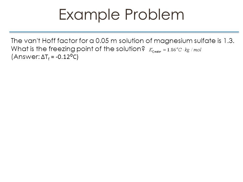 Example Problem The van t Hoff factor for a 0.05 m solution of magnesium sulfate is 1.3.