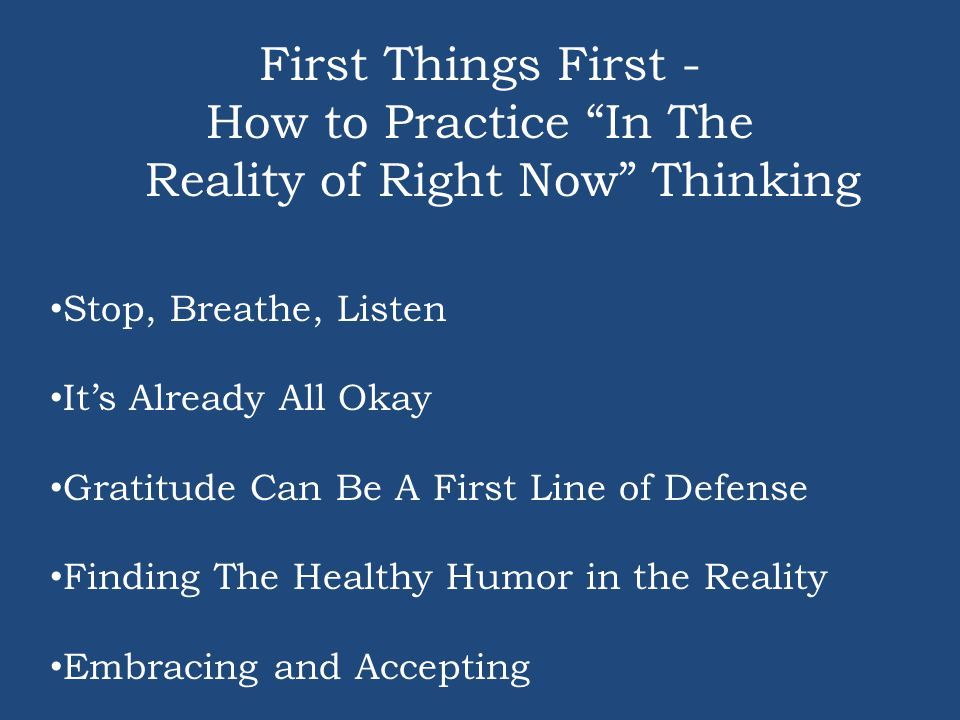 First Things First - How to Practice In The Reality of Right Now Thinking Stop, Breathe, Listen It's Already All Okay Gratitude Can Be A First Line of Defense Finding The Healthy Humor in the Reality Embracing and Accepting