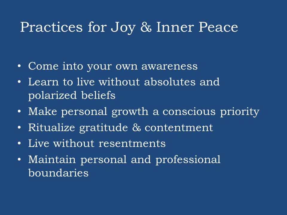 Practices for Joy & Inner Peace Come into your own awareness Learn to live without absolutes and polarized beliefs Make personal growth a conscious priority Ritualize gratitude & contentment Live without resentments Maintain personal and professional boundaries