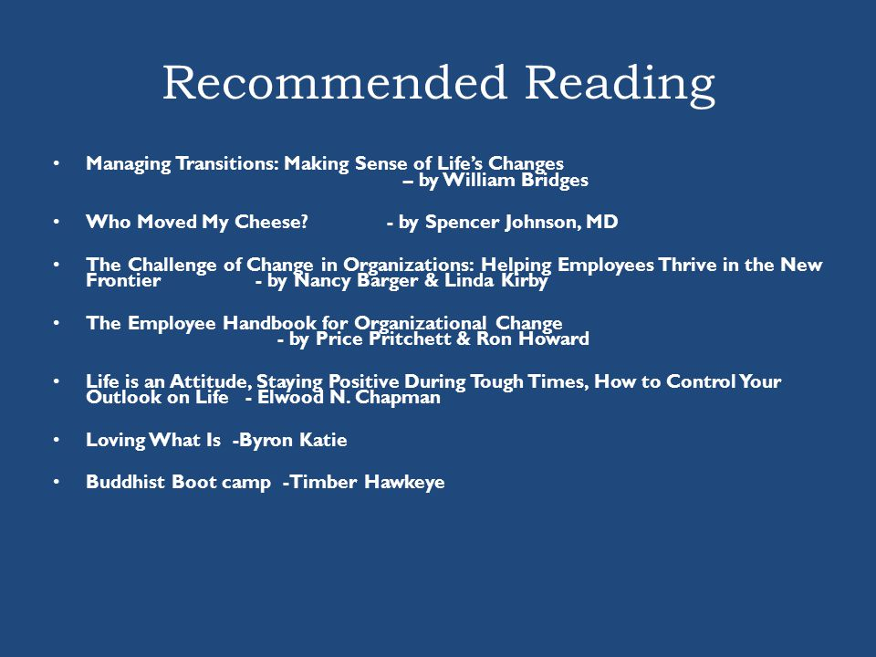 Recommended Reading Managing Transitions: Making Sense of Life's Changes – by William Bridges Who Moved My Cheese? - by Spencer Johnson, MD The Challe