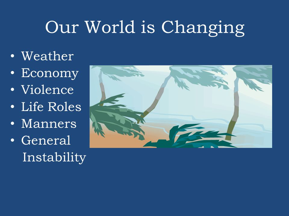 Our World is Changing Weather Economy Violence Life Roles Manners General Instability