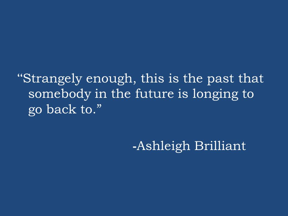 Strangely enough, this is the past that somebody in the future is longing to go back to. - Ashleigh Brilliant