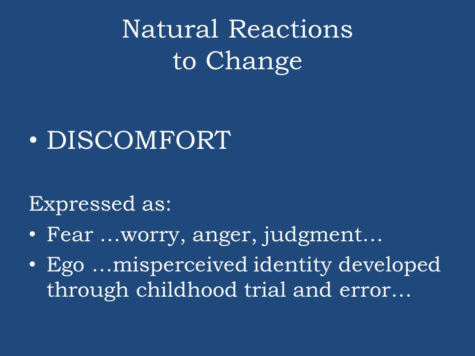 Natural Reactions to Change DISCOMFORT Expressed as: Fear …worry, anger, judgment… Ego …misperceived identity developed through childhood trial and er