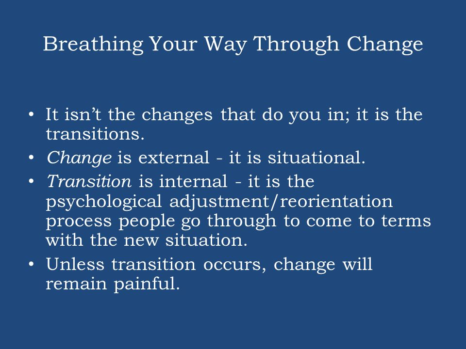 Breathing Your Way Through Change It isn't the changes that do you in; it is the transitions. Change is external - it is situational. Transition is in