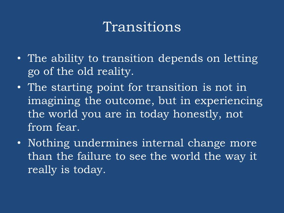 Transitions The ability to transition depends on letting go of the old reality.