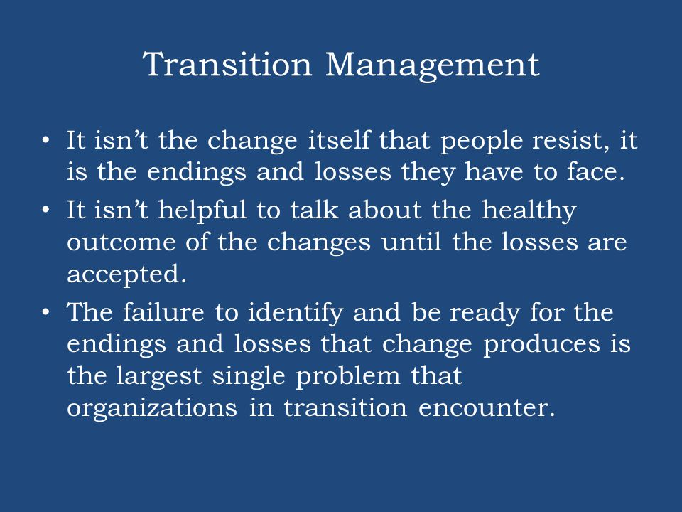 Transition Management It isn't the change itself that people resist, it is the endings and losses they have to face. It isn't helpful to talk about th