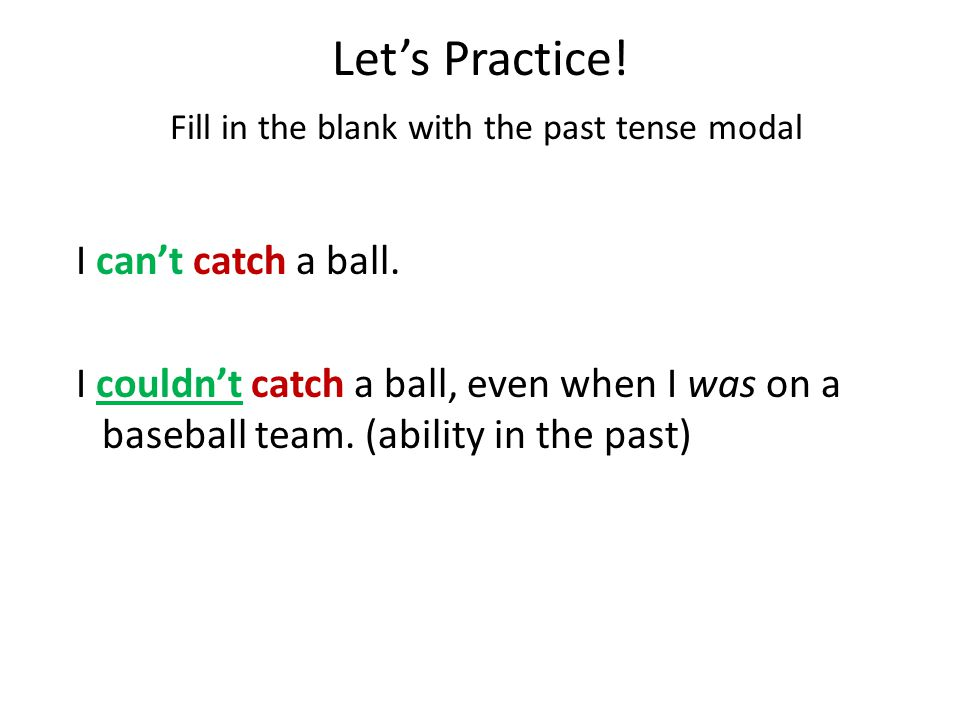 Let's Practice.Fill in the blank with the past tense modal I can't catch a ball.