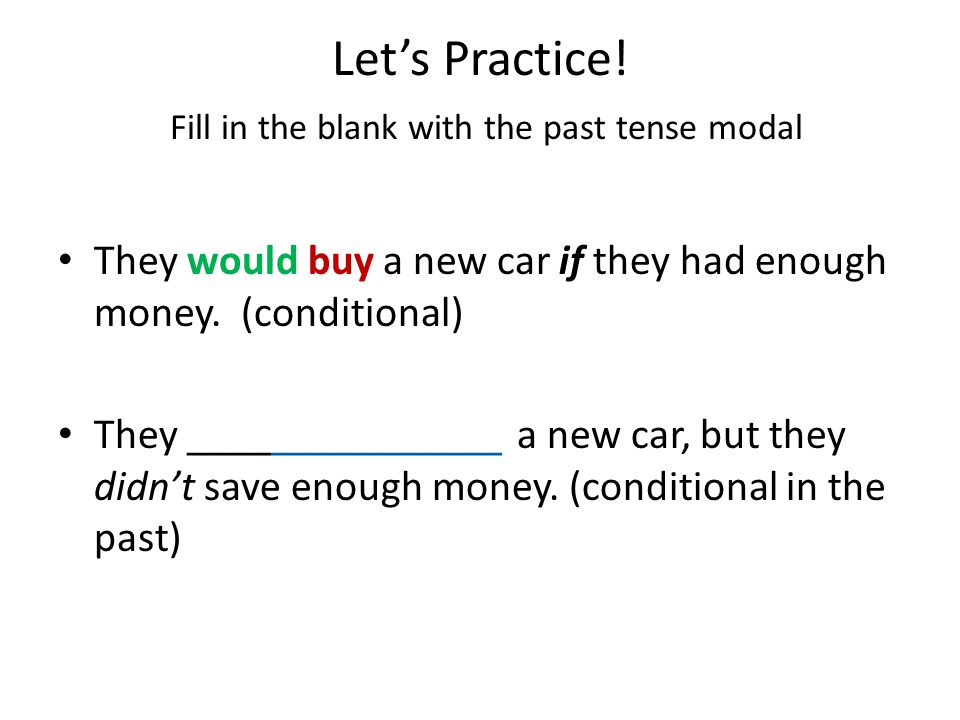 Let's Practice! Fill in the blank with the past tense modal I'm having so much fun, I could stay up all night! I was having so much fun last night, I