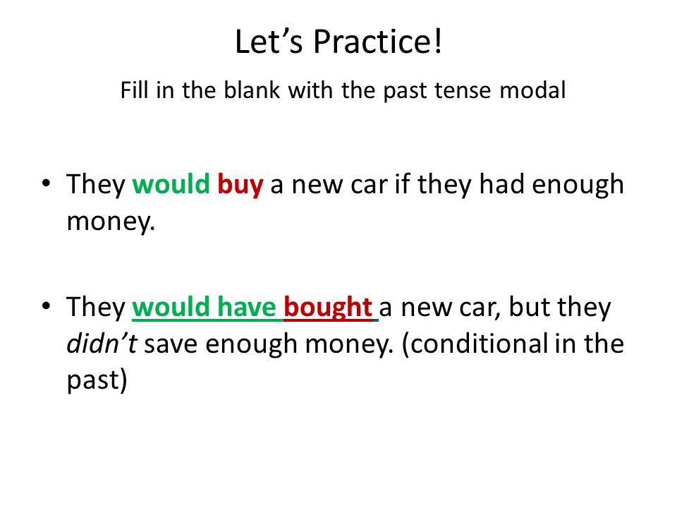 Let's Practice! Fill in the blank with the past tense modal They would buy a new car if they had enough money. (conditional) They _______________ a ne