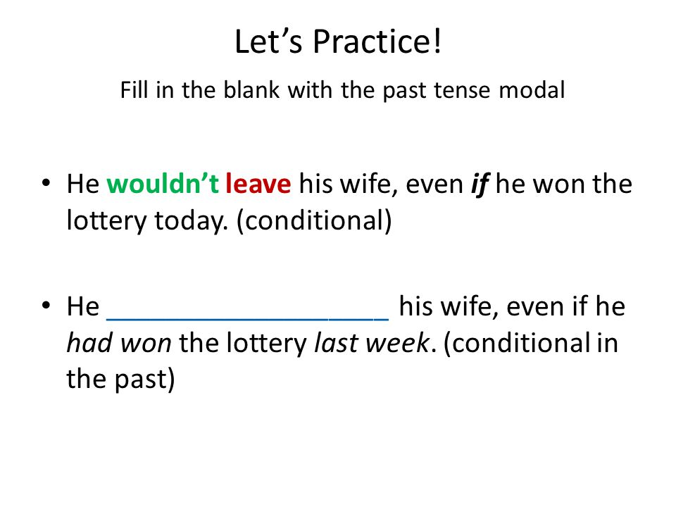 Let's Practice! Fill in the blank with the past tense modal They would buy a new car if they had enough money. They would have bought a new car, but t