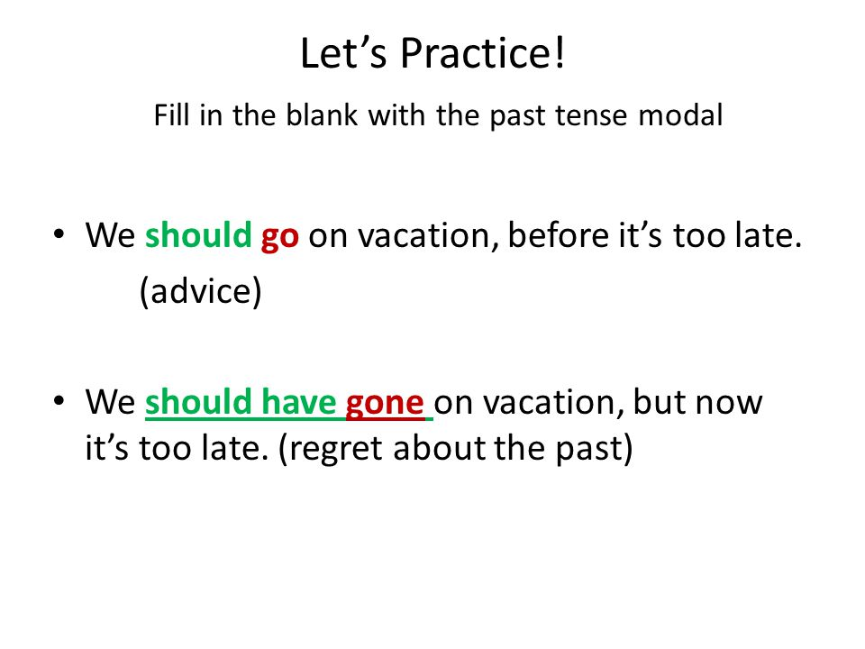 Let's Practice! Fill in the blank with the past tense modal We should go on vacation, before it's too late. (advise) We ______________ on vacation, bu