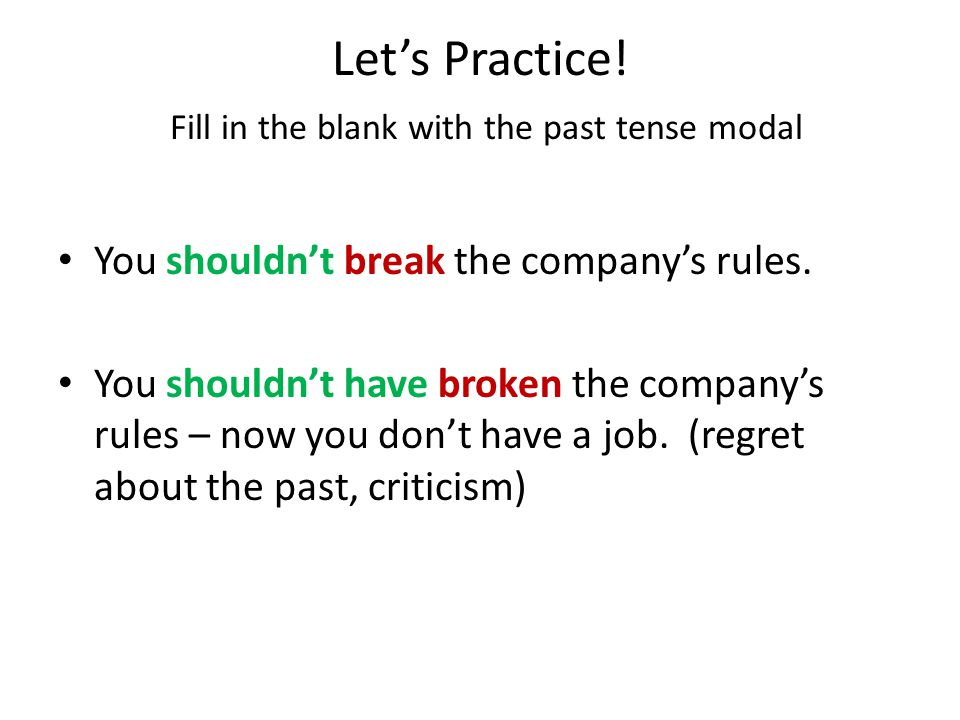 Let's Practice! Fill in the blank with the past tense modal You shouldn't break the company's rules. (advise) You ___________________ the company's ru