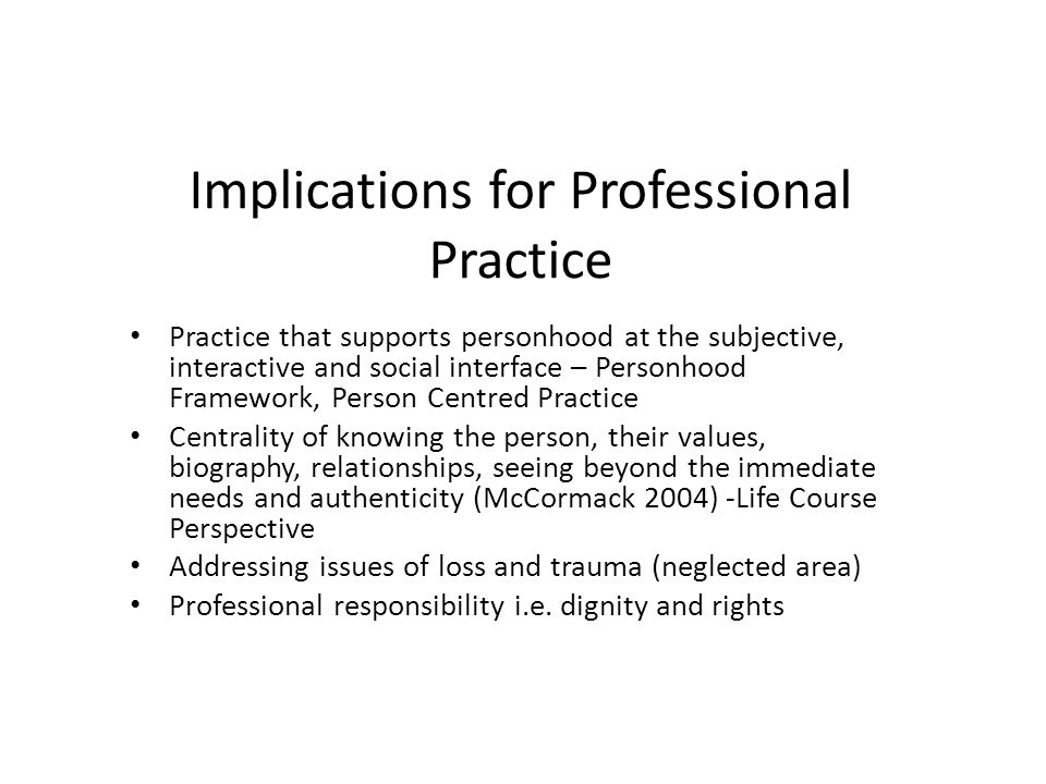 Implications for Professional Practice Practice that supports personhood at the subjective, interactive and social interface – Personhood Framework, P