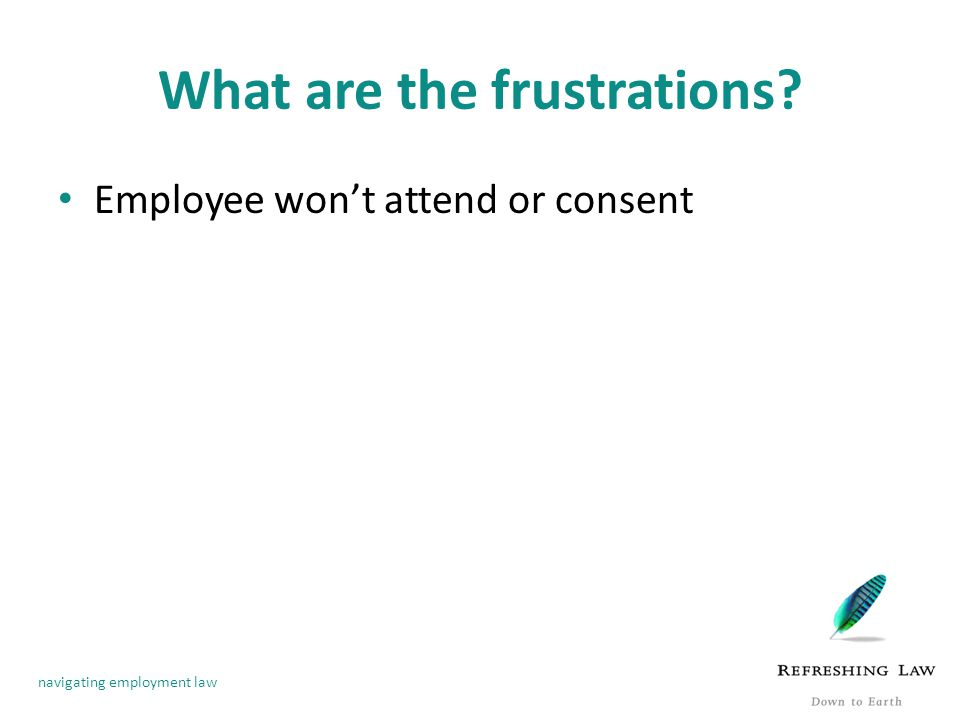 navigating employment law What are the frustrations? Employee won't attend or consent