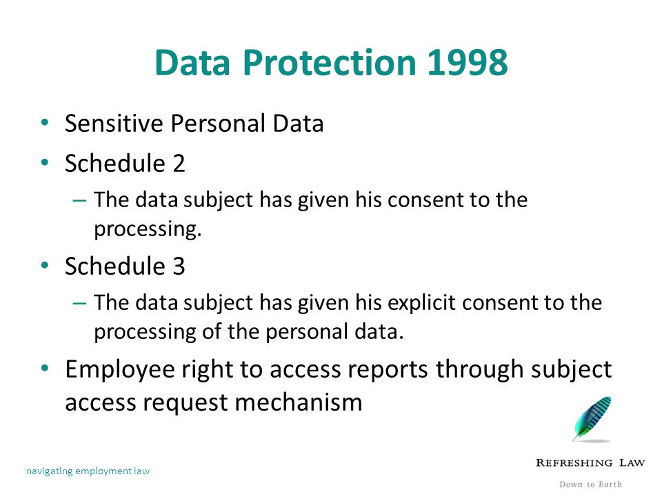 navigating employment law Data Protection 1998 Sensitive Personal Data Schedule 2 – The data subject has given his consent to the processing.