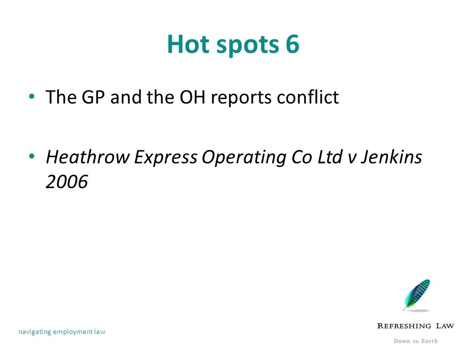 navigating employment law Hot spots 6 The GP and the OH reports conflict Heathrow Express Operating Co Ltd v Jenkins 2006