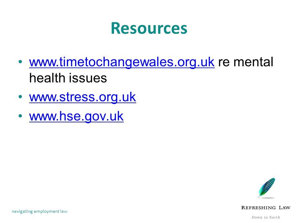 navigating employment law Resources www.timetochangewales.org.uk re mental health issueswww.timetochangewales.org.uk www.stress.org.uk www.hse.gov.uk