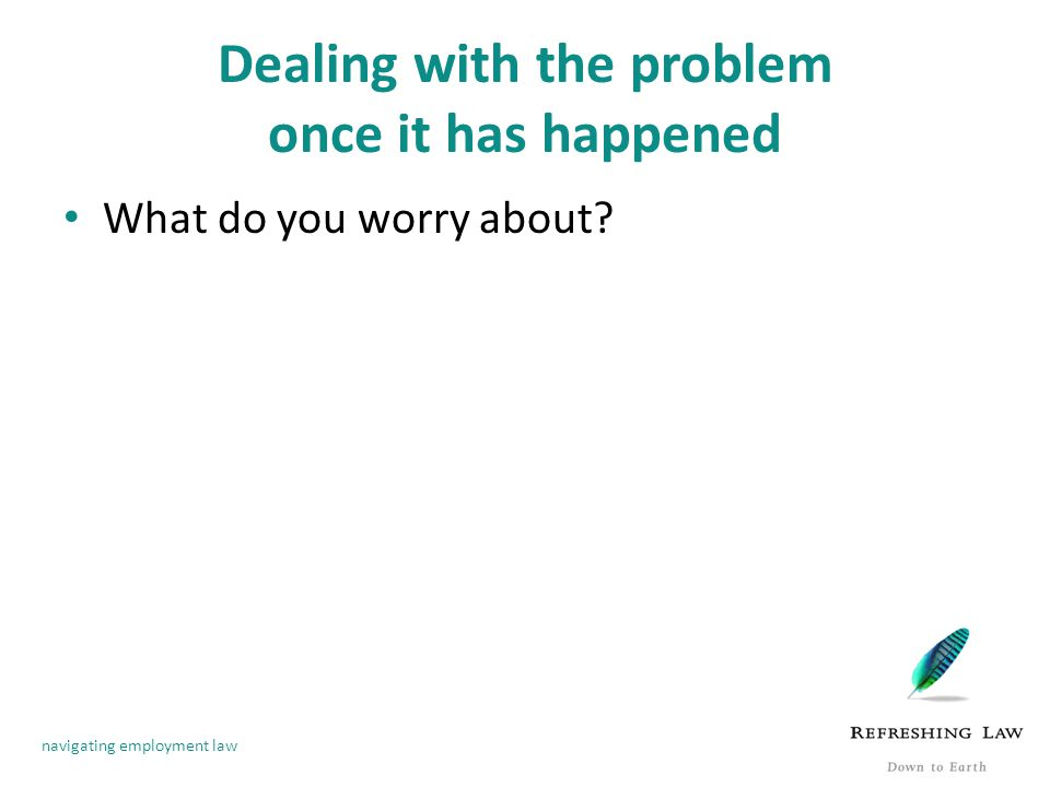 navigating employment law Dealing with the problem once it has happened What do you worry about?