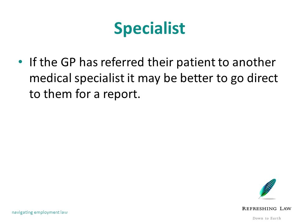 navigating employment law Specialist If the GP has referred their patient to another medical specialist it may be better to go direct to them for a report.