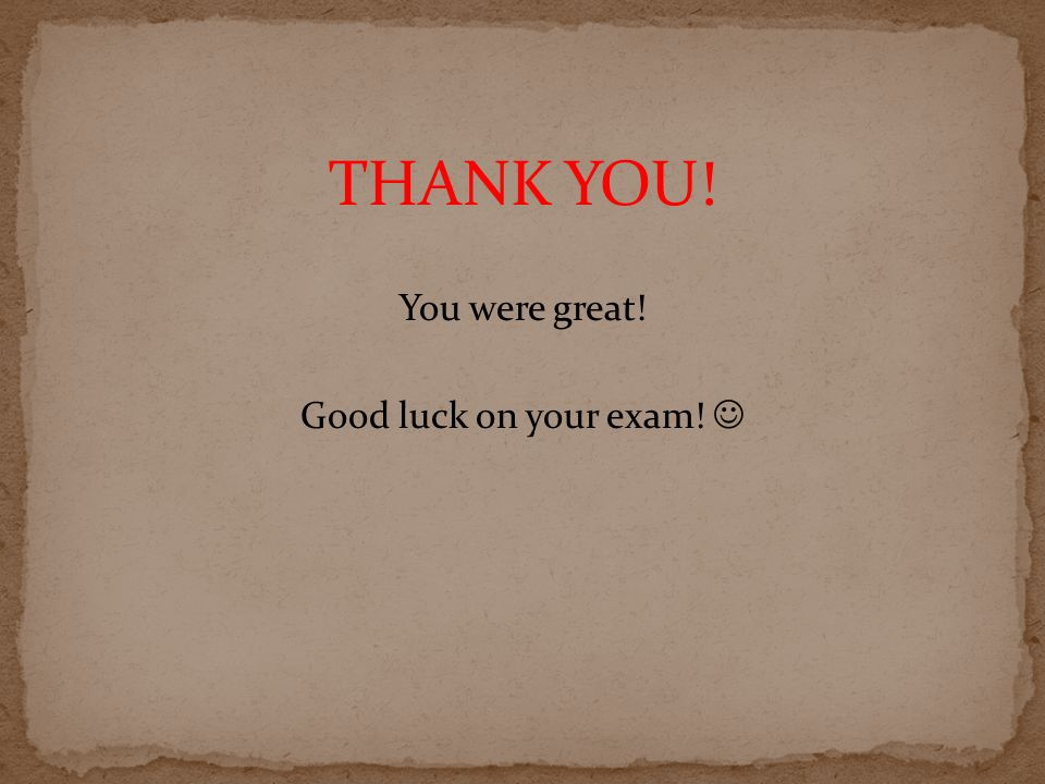 THANK YOU! You were great! Good luck on your exam!