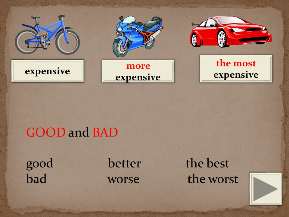 expensive more expensive the most expensive GOOD and BAD good better the best bad worse the worst