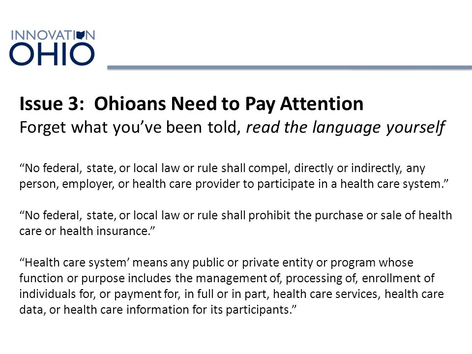 Issue 3: Ohioans Need to Pay Attention Forget what you've been told, read the language yourself No federal, state, or local law or rule shall compel, directly or indirectly, any person, employer, or health care provider to participate in a health care system. No federal, state, or local law or rule shall prohibit the purchase or sale of health care or health insurance. Health care system' means any public or private entity or program whose function or purpose includes the management of, processing of, enrollment of individuals for, or payment for, in full or in part, health care services, health care data, or health care information for its participants.