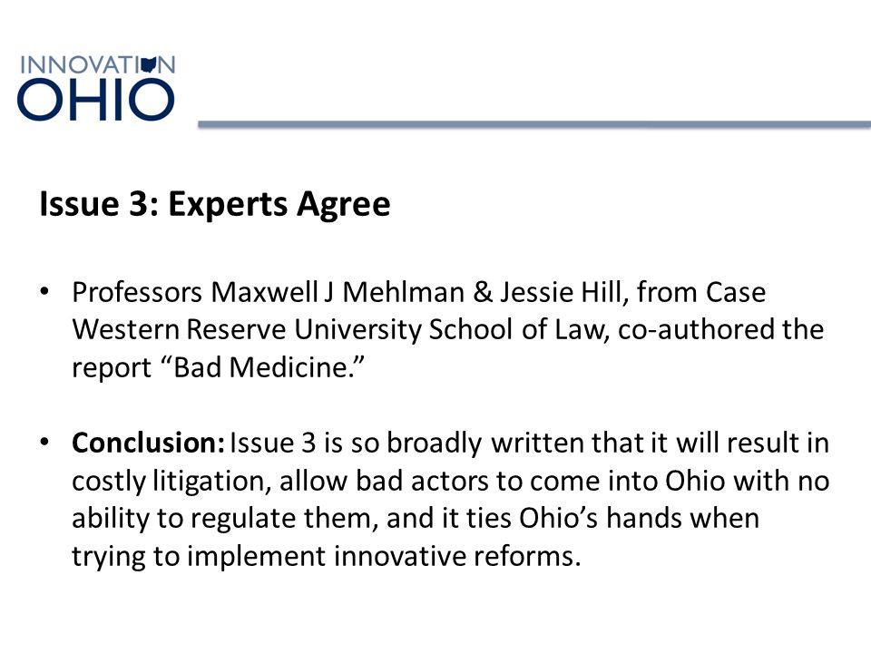 Issue 3: Experts Agree Professors Maxwell J Mehlman & Jessie Hill, from Case Western Reserve University School of Law, co-authored the report Bad Medicine. Conclusion: Issue 3 is so broadly written that it will result in costly litigation, allow bad actors to come into Ohio with no ability to regulate them, and it ties Ohio's hands when trying to implement innovative reforms.