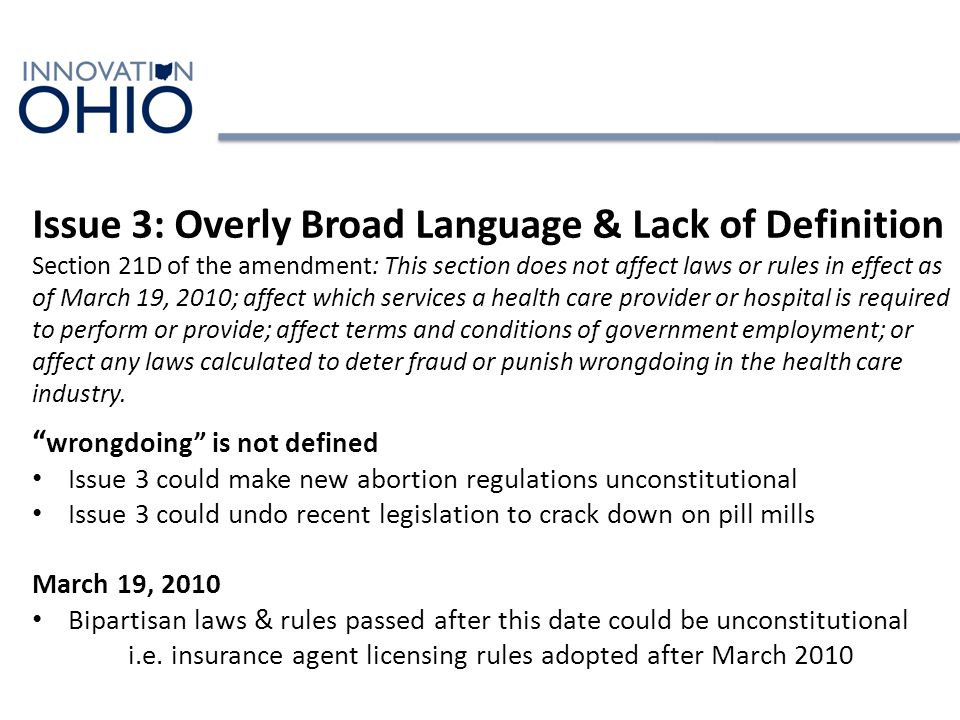 Issue 3: Overly Broad Language & Lack of Definition Section 21D of the amendment: This section does not affect laws or rules in effect as of March 19, 2010; affect which services a health care provider or hospital is required to perform or provide; affect terms and conditions of government employment; or affect any laws calculated to deter fraud or punish wrongdoing in the health care industry.