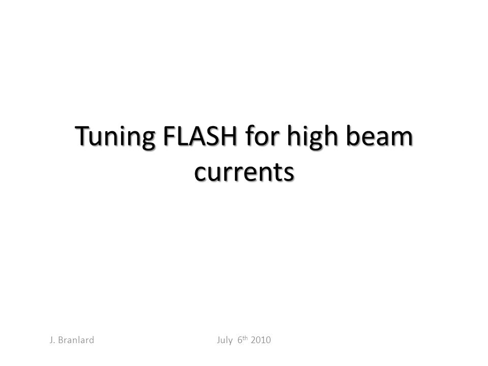 Tuning FLASH for high beam currents July 6 th 2010 J. Branlard