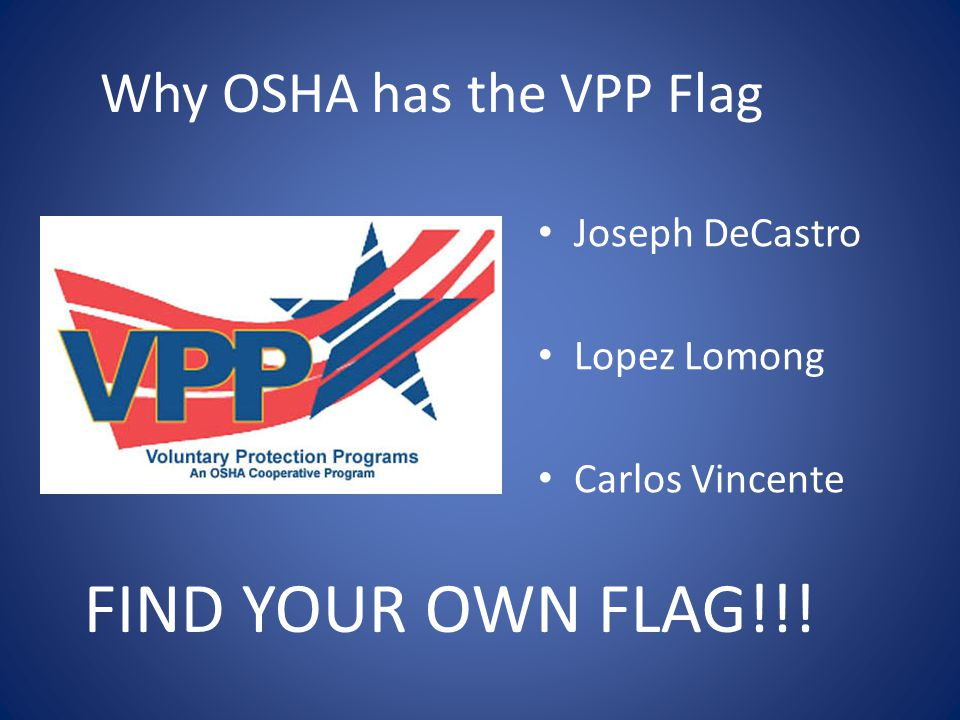Why OSHA has the VPP Flag Joseph DeCastro Lopez Lomong Carlos Vincente FIND YOUR OWN FLAG!!!