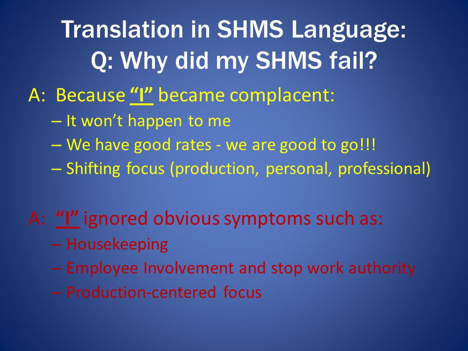 "Translation in SHMS Language: Q: Why did my SHMS fail? A: Because ""I"" became complacent: – It won't happen to me – We have good rates - we are good to"