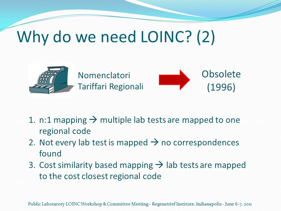 InFSE project and LOINC Italia InFSE: National and international interoperability of the local electronic health infrastructures WP3: design and development of methodologies and software components for patients unique encoding LOINC Italia (www.loinc-italia.it) Implementing LOINC as national standard for laboratory observations encoding Public Laboratory LOINC Workshop & Committee Meeting - Regenstrief Institute, Indianapolis - June 6-7, 2011 5 testing regions Molinette Hospital and School of Medicine, Torino