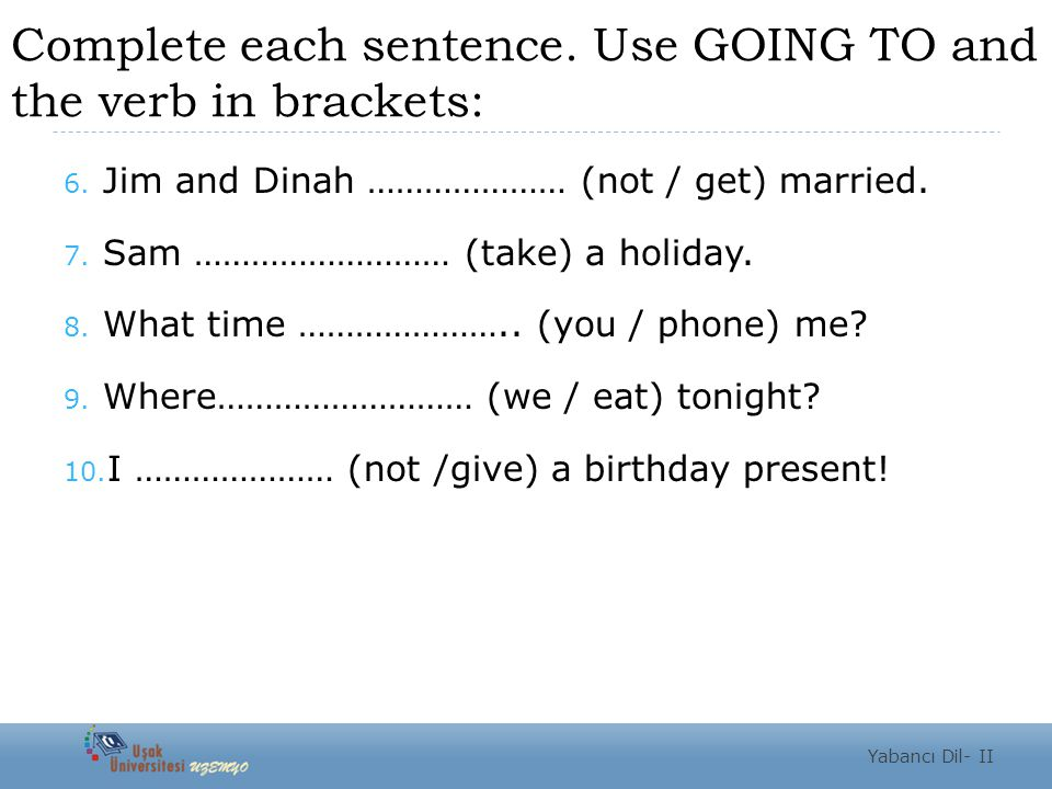 Complete each sentence. Use GOING TO and the verb in brackets: 6.