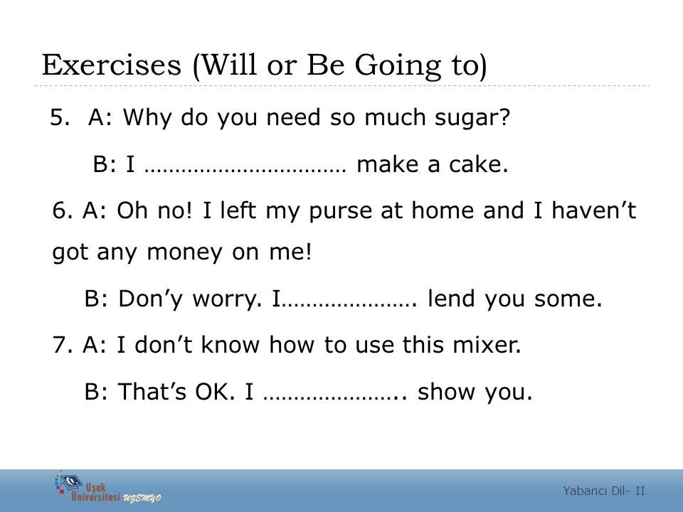 Exercises (Will or Be Going to) 5. A: Why do you need so much sugar.