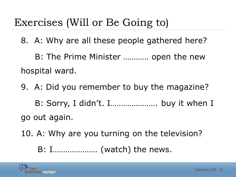Exercises (Will or Be Going to) 8. A: Why are all these people gathered here.