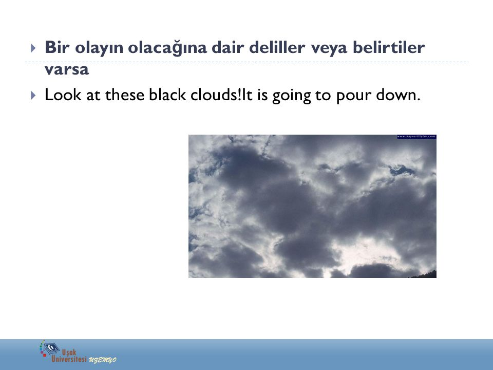  Bir olayın olaca ğ ına dair deliller veya belirtiler varsa  Look at these black clouds!It is going to pour down.