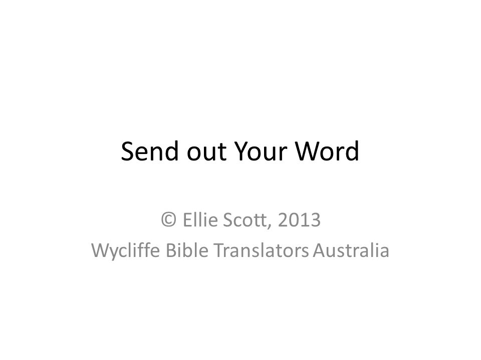 Send out Your Word © Ellie Scott, 2013 Wycliffe Bible Translators Australia