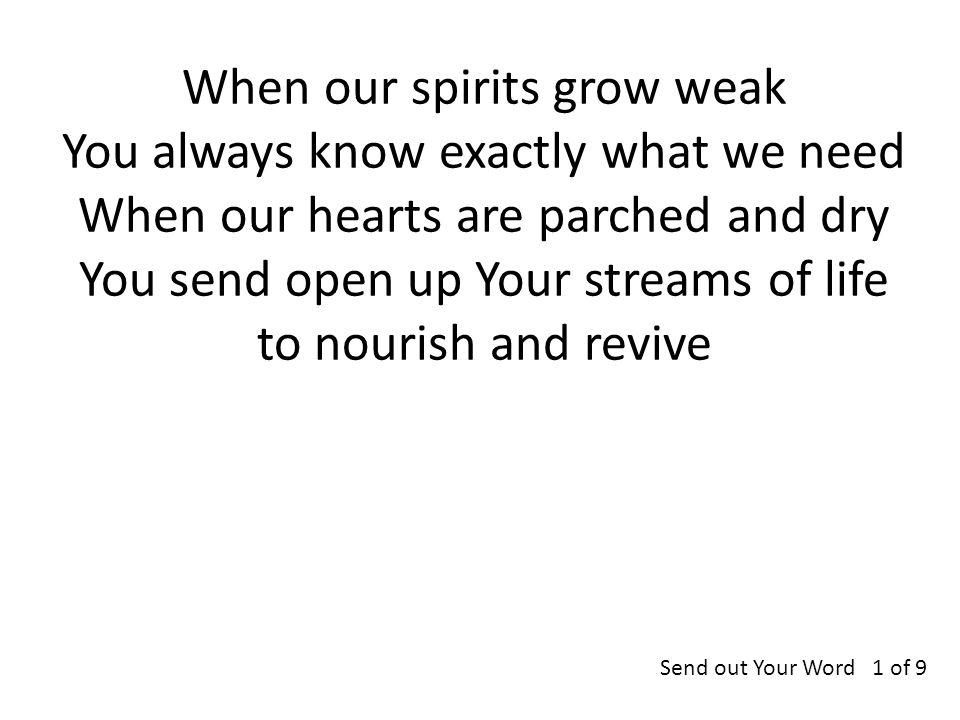 When our spirits grow weak You always know exactly what we need When our hearts are parched and dry You send open up Your streams of life to nourish and revive Send out Your Word 1 of 9