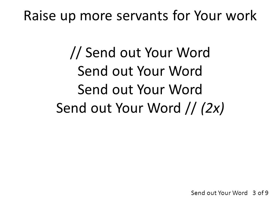 Raise up more servants for Your work // Send out Your Word Send out Your Word Send out Your Word Send out Your Word // (2x) Send out Your Word 3 of 9