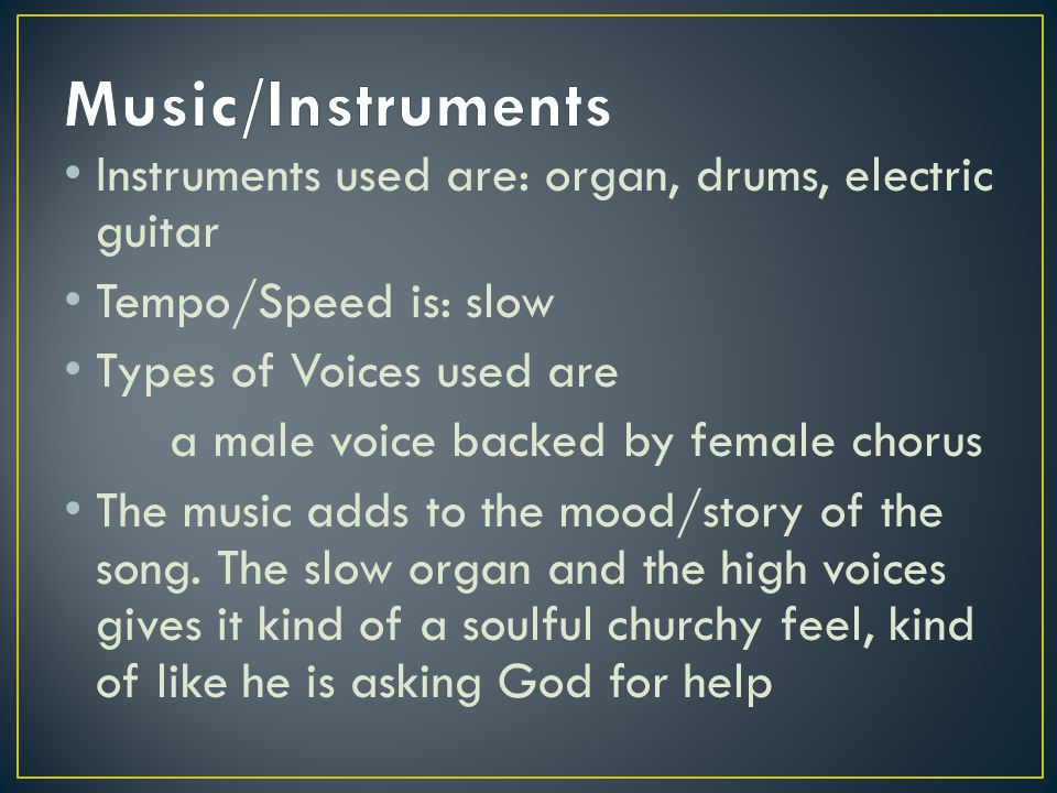 Instruments used are: organ, drums, electric guitar Tempo/Speed is: slow Types of Voices used are a male voice backed by female chorus The music adds